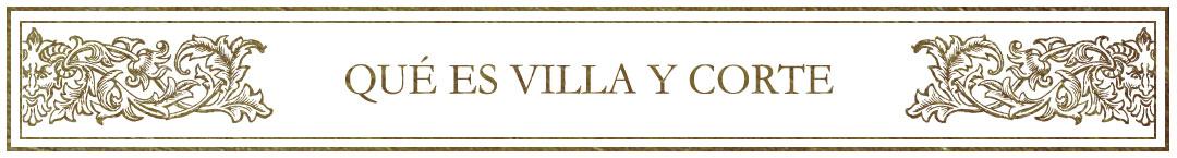 Qué es Villa y Corte